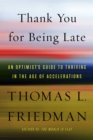 Thank You for Being Late : An Optimist's Guide to Thriving in the Age of Accelerations - eBook