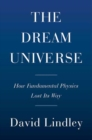Dream Universe : How Fundamental Physics Lost Its Way - Book