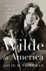 Wilde in America : Oscar Wilde and the Invention of Modern Celebrity - Book