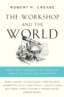 The Workshop and the World : What Ten Thinkers Can Teach Us About Science and Authority - Book