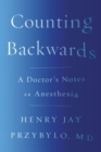 Counting Backwards : A Doctor's Notes on Anesthesia - Book