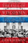 The Fall of Wisconsin : The Conservative Conquest of a Progressive Bastion and the Future of American Politics - Book