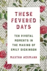 These Fevered Days : Ten Pivotal Moments in the Making of Emily Dickinson - Book