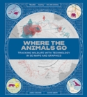 Where the Animals Go - Tracking Wildlife with Technology in 50 Maps and Graphics - Book