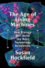The Age of Living Machines : How Biology Will Build the Next Technology Revolution - Book