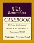 The Body Remembers Casebook : Unifying Methods and Models in the Treatment of Trauma and PTSD - Book