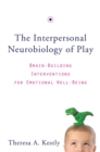 The Interpersonal Neurobiology of Play : Brain-Building Interventions for Emotional Well-Being - Book
