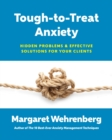 Tough-to-Treat Anxiety : Hidden Problems & Effective Solutions for Your Clients - Book