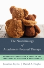 The Neurobiology of Attachment-Focused Therapy : Enhancing Connection & Trust in the Treatment of Children & Adolescents - Book