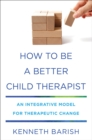 How To Be a Better Child Therapist : An Integrative Model for Therapeutic Change - Book