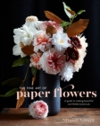 The Fine Art Of Paper Flowers : A Guide to Making Beautiful and Lifelike Botanicals - Book