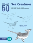 Draw 50 Sea Creatures : The Step-by-Step Way to Draw Fish, Sharks, Mollusks, Dolphins, and More - eBook