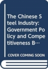 The Chinese Steel Industry : Government Policy and Competitiveness Build-Up - Book