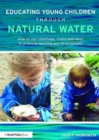 Educating Young Children through Natural Water : How to use coastlines, rivers and lakes to promote learning and development - Book