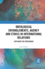Ontological Entanglements, Agency and Ethics in International Relations : Exploring the Crossroads - Book