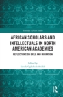African Scholars and Intellectuals in North American Academies : Reflections on Exile and Migration - eBook