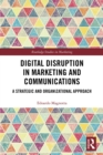 Digital Disruption in Marketing and Communications : A Strategic and Organizational Approach - eBook