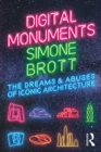 Digital Monuments : The Dreams and Abuses of Iconic Architecture - eBook