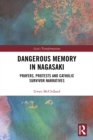 Dangerous Memory in Nagasaki : Prayers, Protests and Catholic Survivor Narratives - eBook