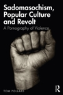 Sadomasochism, Popular Culture and Revolt : A Pornography of Violence - eBook