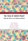 The Field of Water Policy : Power and Scarcity in the American Southwest - eBook