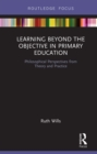 Learning Beyond the Objective in Primary Education : Philosophical Perspectives from Theory and Practice - eBook