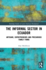 The Informal Sector in Ecuador : Artisans, Entrepreneurs and Precarious Family Firms - eBook