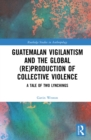 Guatemalan Vigilantism and the Global (Re)Production of Collective Violence : A Tale of Two Lynchings - eBook