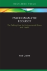 Psychoanalytic Ecology : The Talking Cure for Environmental Illness and Health - eBook