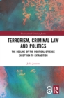 Terrorism, Criminal Law and Politics : The Decline of the Political Offence Exception to Extradition - eBook