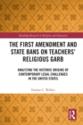 The First Amendment and State Bans on Teachers' Religious Garb : Analyzing the Historic Origins of Contemporary Legal Challenges in the United States - eBook
