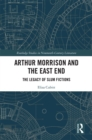 Arthur Morrison and the East End : The Legacy of Slum Fictions - eBook