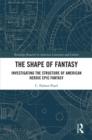 The Shape of Fantasy : Investigating the Structure of American Heroic Epic Fantasy - eBook