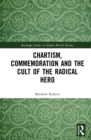 Chartism, Commemoration and the Cult of the Radical Hero - eBook