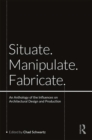 Situate, Manipulate, Fabricate : An Anthology of the Influences on Architectural Design and Production - eBook