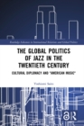 "The Global Politics of Jazz in the Twentieth Century : Cultural Diplomacy and ""American Music"" - eBook"