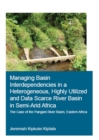 Managing Basin Interdependencies in a Heterogeneous, Highly Utilized and Data Scarce River Basin in Semi-Arid Africa : The Case of the Pangani River Basin, Eastern Africa - eBook