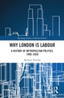 Why London is Labour : A History of Metropolitan Politics, 1900-2020 - eBook