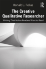 The Creative Qualitative Researcher : Writing That Makes Readers Want to Read - eBook