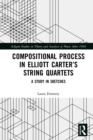 Compositional Process in Elliott Carter's String Quartets : A Study in Sketches - eBook