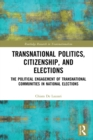 Transnational Politics, Citizenship and Elections : The Political Engagement of Transnational Communities in National Elections - eBook