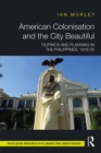 American Colonisation and the City Beautiful : Filipinos and Planning in the Philippines, 1916-35 - eBook