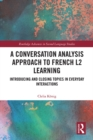 A Conversation Analysis Approach to French L2 Learning : Introducing and Closing Topics in Everyday Interactions - eBook