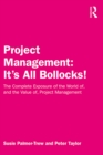 Project Management: It's All Bollocks! : The Complete Exposure of the World of, and the Value of, Project Management - eBook