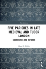 Five Parishes in Late Medieval and Tudor London : Communities and Reforms - eBook