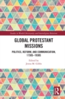Global Protestant Missions : Politics, Reform, and Communication, 1730s-1930s - eBook