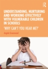 Understanding, Nurturing and Working Effectively with Vulnerable Children in Schools : 'Why Can't You Hear Me?' - eBook