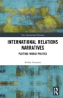 International Relations Narratives : Plotting World Politics - eBook