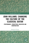 John Williams: Changing the Culture of the Classical Guitar : Performance, perception, education and construction - eBook