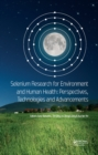 Selenium Research for Environment and Human Health: Perspectives, Technologies and Advancements : Proceedings of the 6th International Conference on Selenium in the Environment and Human Health (ICSEH - eBook